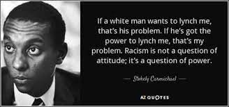 Stokely Carmichael quote - If a white man wants to lynch me, that's his problem. If he's got the power to lynch me, that's my problem.